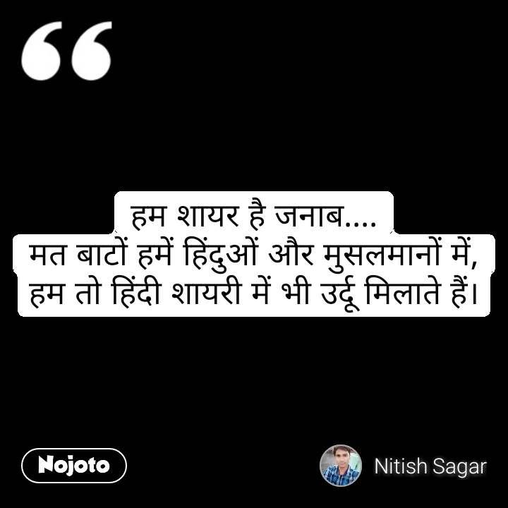हम शायर है जनाब.... मत बाटों हमें हिंदुओं और मुसलमानों में, हम तो हिंदी शायरी में भी उर्दू मिलाते हैं। #NojotoQuote