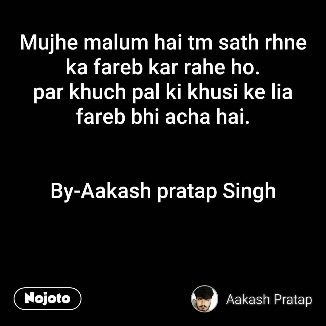 Mujhe malum hai tm sath rhne ka fareb kar rahe ho. par khuch pal ki khusi ke lia fareb bhi acha hai.   By-Aakash pratap Singh