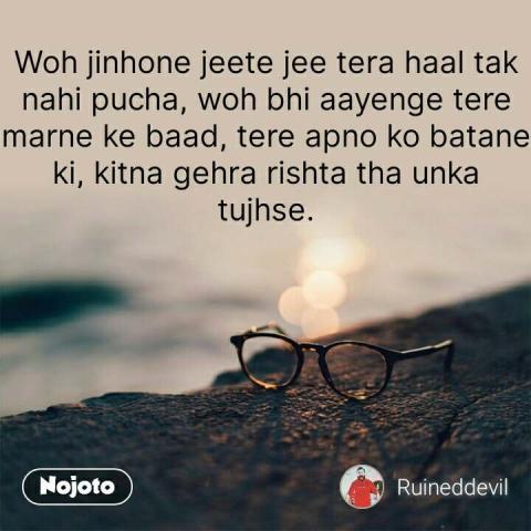 Woh jinhone jeete jee tera haal tak nahi pucha, woh bhi aayenge tere marne ke baad, tere apno ko batane ki, kitna gehra rishta tha unka tujhse. #NojotoQuote