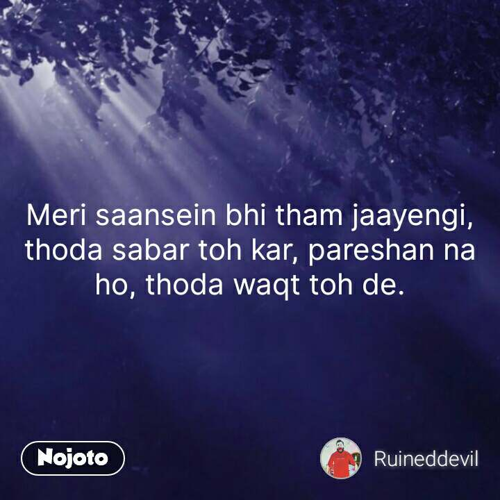 Meri saansein bhi tham jaayengi, thoda sabar toh kar, pareshan na ho, thoda waqt toh de. #NojotoQuote