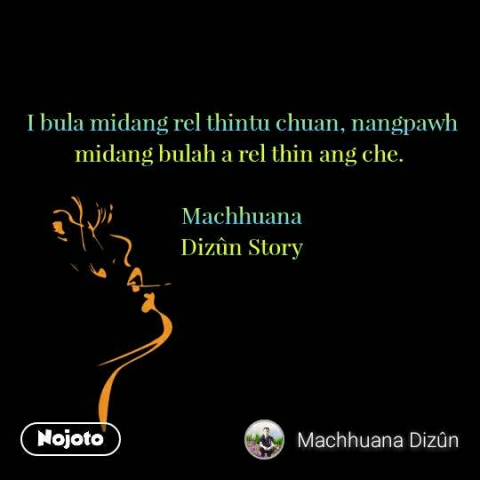 I bula midang rel thintu chuan, nangpawh midang bulah a rel thin ang che.   Machhuana  Dizûn Story  #NojotoQuote
