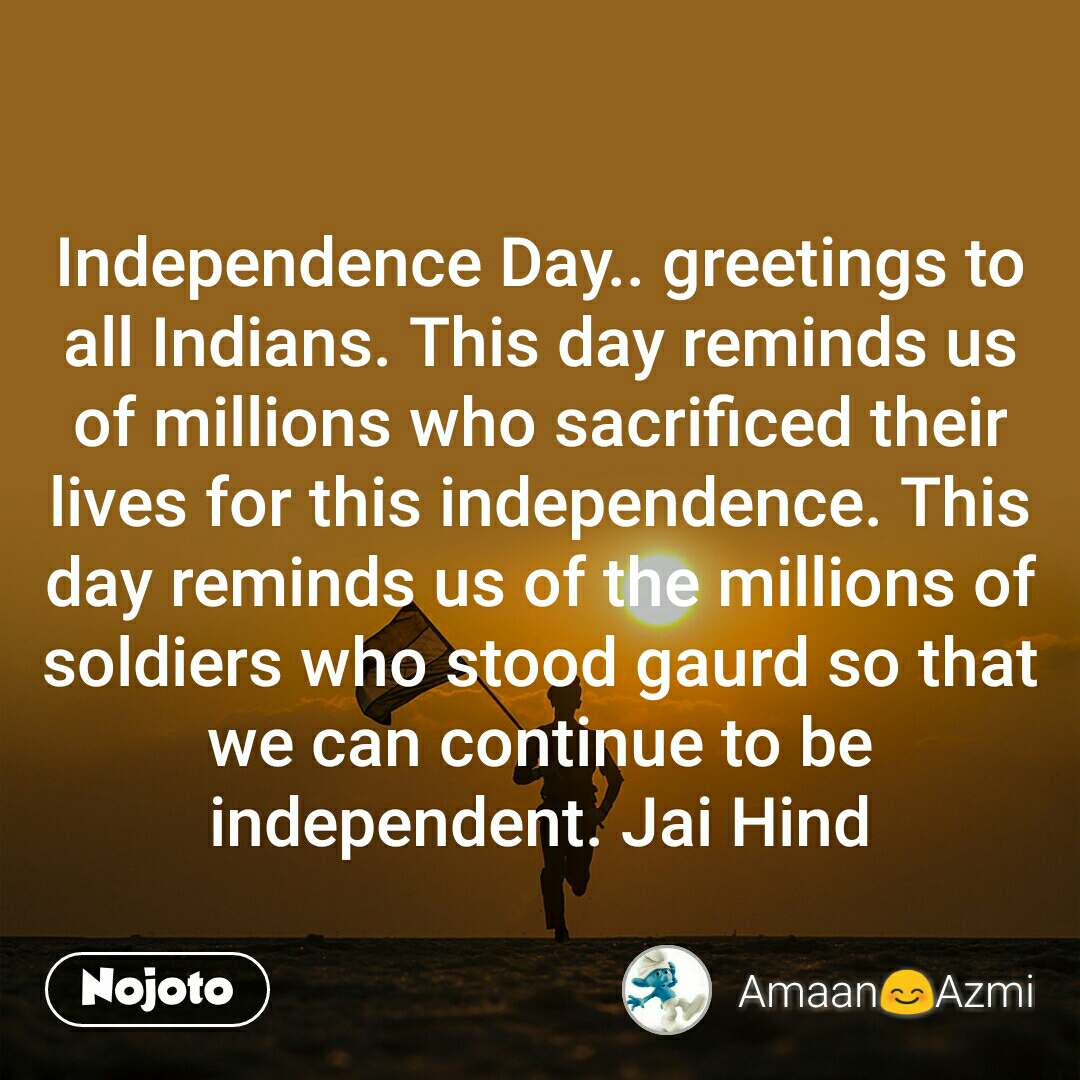 Independence Day.. greetings to all Indians. This day reminds us of millions who sacrificed their lives for this independence. This day reminds us of the millions of soldiers who stood gaurd so that we can continue to be independent. Jai Hind