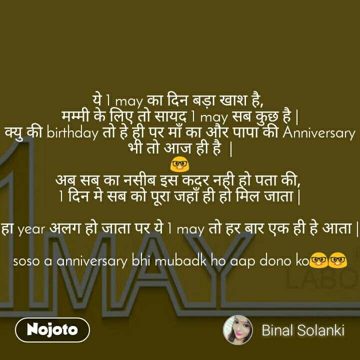 ये 1 may का दिन बड़ा खाश है,  मम�मी के लि� तो सायद 1 may सब क�छ है | क�य� की birthday तो हे ही पर मा� का और पापा की Anniversary भी तो आज ही है  | 🤓 अब सब का नसीब इस कदर नही हो पता की,  1 दिन मे सब को पूरा जहा� ही हो मिल जाता |  हा year अलग हो जाता पर ये 1 may तो हर बार �क ही हे आता |  soso a anniversary bhi mubadk ho aap dono ko🤓🤓