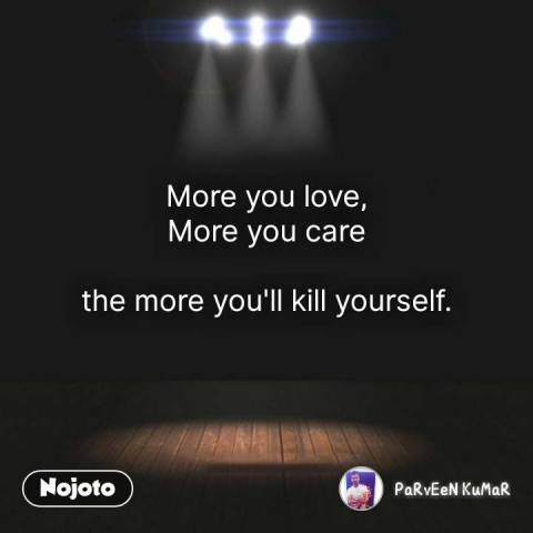 More you love, More you care  the more you'll kill yourself.  #NojotoQuote