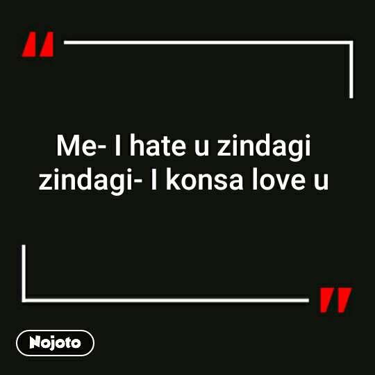Me I Hate U Zindagi Zindagi I Konsa Love U Zindagi Love Nojoto