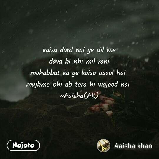 kaisa dard hai ye dil me  dava hi nhi mil rahi  mohabbat ka ye kaisa usool hai  mujhme bhi ab tera hi wajood hai  ~Aaisha(AK)