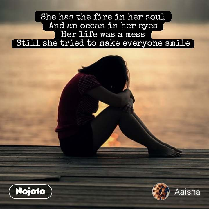 She has the fire in her soul And an ocean in her eyes Her life was a mess Still she tried to make everyone smile