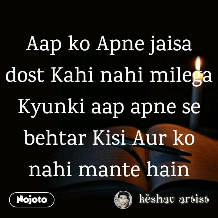 Aap ko Apne jaisa dost Kahi nahi milega Kyunki aap apne se behtar Kisi Aur ko nahi mante hain