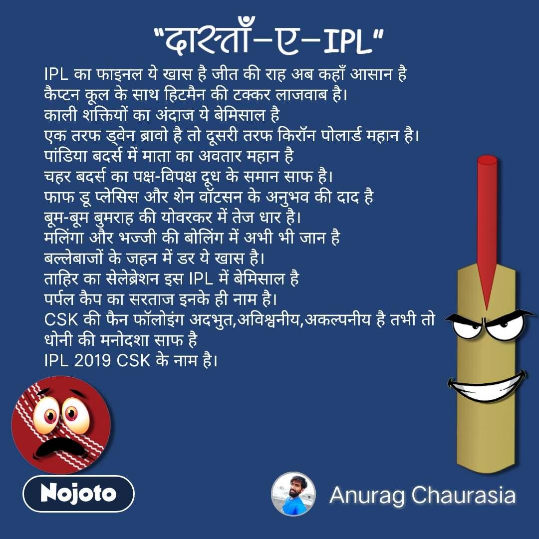 दास्ताँ-ए-IPL IPL का फाइनल ये खास है जीत की राह अब कहाँ आसान है कैप्टन कूल के साथ हिटमैन की टक्कर लाजवाब है। काली शक्तियों का अंदाज ये बेमिसाल है एक तरफ ड्वेन ब्रावो है तो दूसरी तरफ किरॉन पोलार्ड महान है। पांडिया बदर्स में माता का अवतार महान है चहर बदर्स का पक्ष-विपक्ष दूध के समान साफ है। फाफ डू प्लेसिस और शेन वॉटसन के अनुभव की दाद है बूम-बूम बुमराह की योवरकर में तेज धार है। मलिंगा और भज्जी की बोलिंग में अभी भी जान है बल्लेबाजों के जहन में डर ये खास है। ताहिर का सेलेब्रेशन इस IPL में बेमिसाल है पर्पल कैप का सरताज इनके ही नाम है। CSK की फैन फॉलोइंग अदभुत,अविश्वनीय,अकल्पनीय है तभी तो धोनी की मनोदशा साफ है IPL 2019 CSK के नाम है।