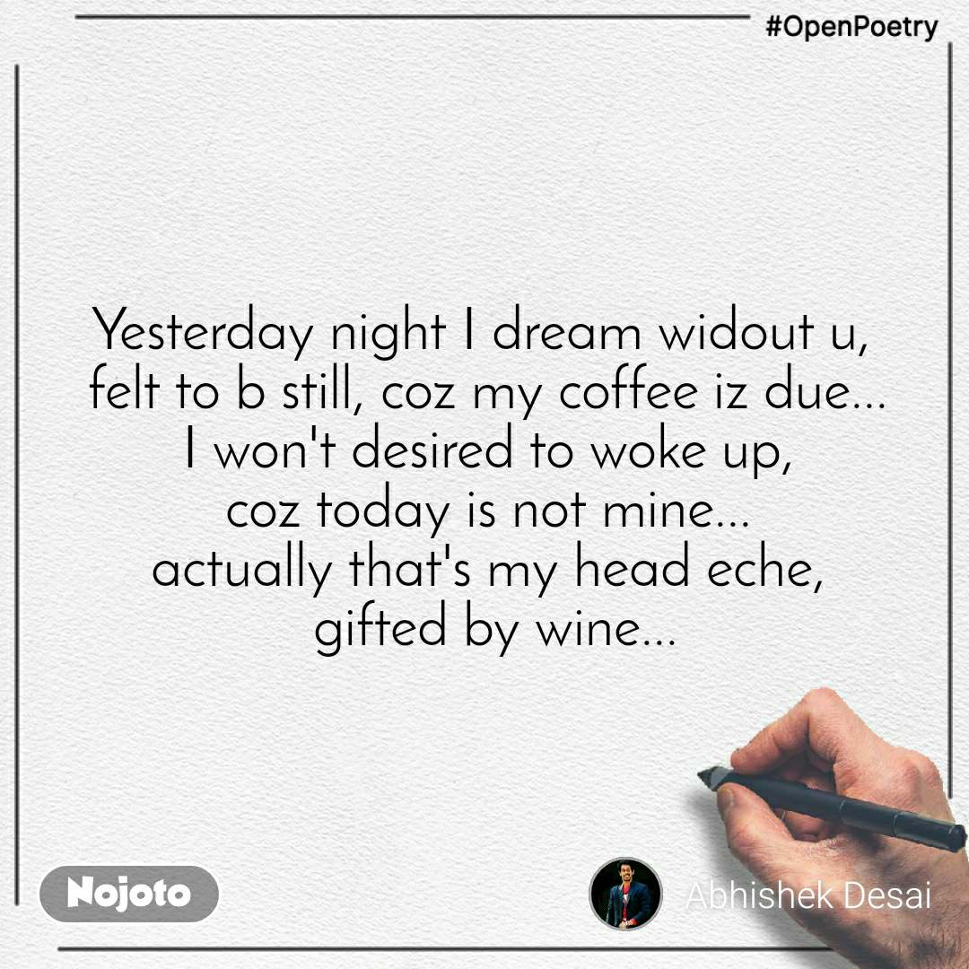 #OpenPoetry Yesterday night I dream widout u,  felt to b still, coz my coffee iz due... I won't desired to woke up, coz today is not mine... actually that's my head eche,  gifted by wine...