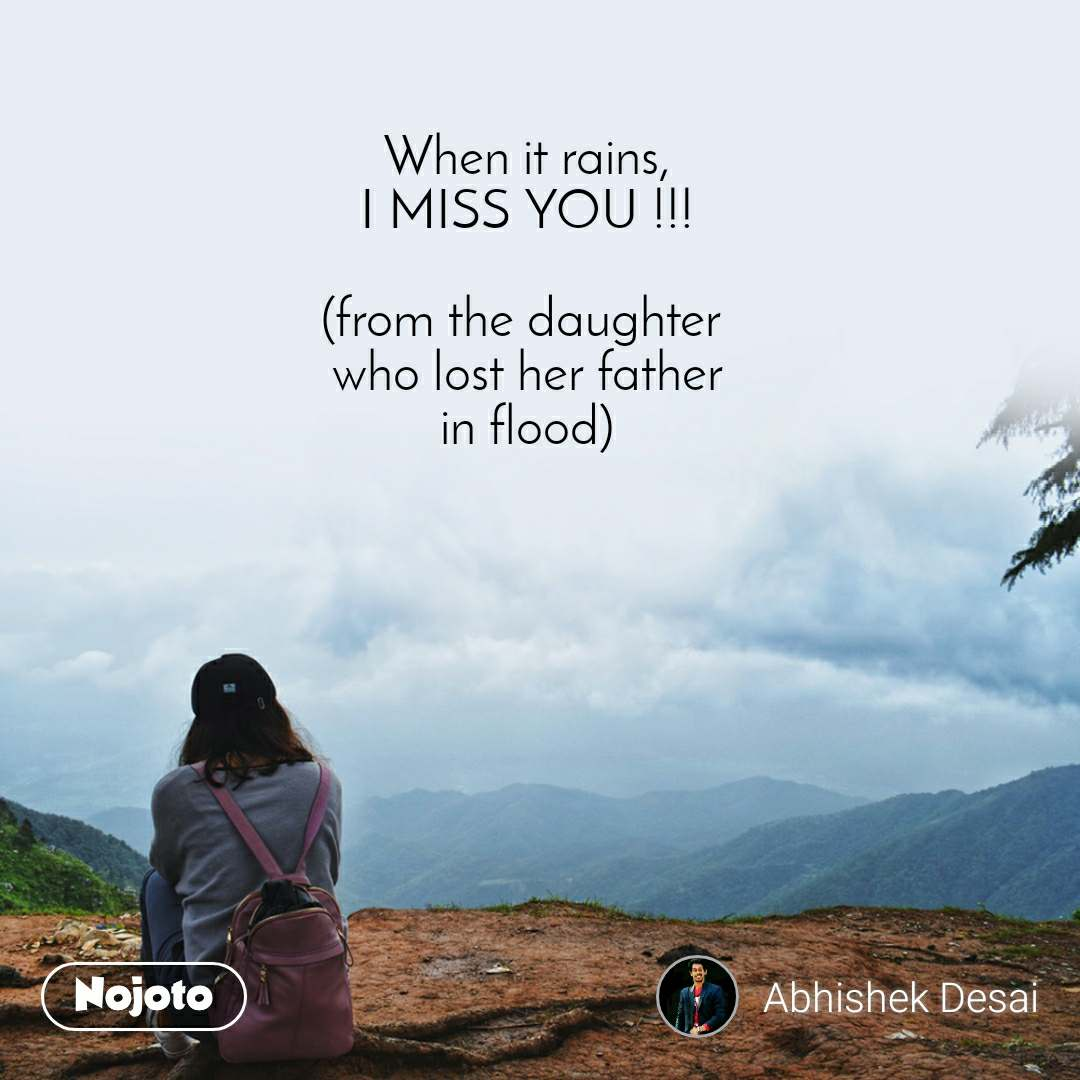 When it rains, I MISS YOU !!!  (from the daughter  who lost her father in flood)