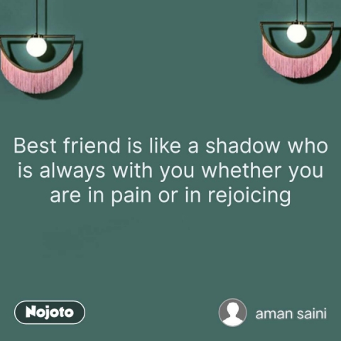 Best friend is like a shadow who is always with you whether you are in pain or in rejoicing #NojotoQuote