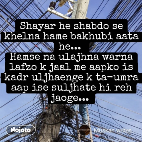 Shayar he shabdo se khelna hame bakhubi aata he...  Hamse na ulajhna warna lafzo k jaal me aapko is kadr uljhaenge k ta-umra aap ise suljhate hi reh jaoge...  #NojotoQuote
