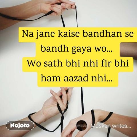 Na jane kaise bandhan se bandh gaya wo...  Wo sath bhi nhi fir bhi ham aazad nhi...  #NojotoQuote