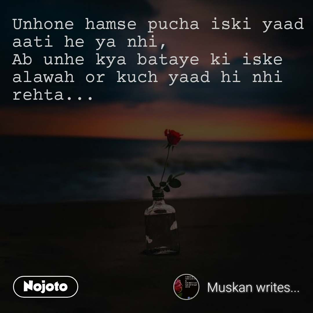 Unhone hamse pucha iski yaad aati he ya nhi,  Ab unhe kya bataye ki iske alawah or kuch yaad hi nhi rehta...  #NojotoQuote
