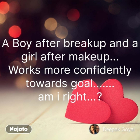 A Boy after breakup and a girl after makeup... Works more confidently towards goal....... am i right...? #NojotoQuote