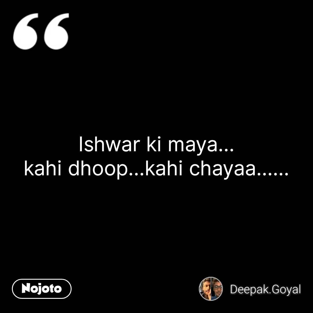 Ishwar ki maya... kahi dhoop...kahi chayaa...... #NojotoQuote