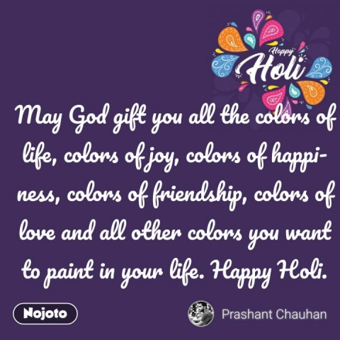 Happy Holi  May God gift you all the colors of life, colors of joy, colors of happiness, colors of friendship, colors of love and all other colors you want to paint in your life. Happy Holi.