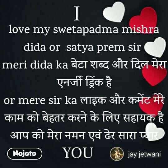 love my swetapadma mishra dida or  satya prem sir  meri dida ka बेटा शब्द और दिल मेरा एनर्जी ड्रिंक है or mere sir ka लाइक और कमेंट मेरे काम को बेहतर करने के लिए सहायक है आप को मेरा नमन एवं ढेर सारा प्यार