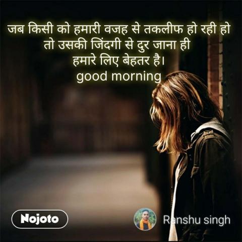 जब किसी को हमारी वजह से तकलीफ हो रही हो तो उसकी जिंदगी से दुर जाना ही  हमारे लिए बेहतर है। good morning #NojotoQuote