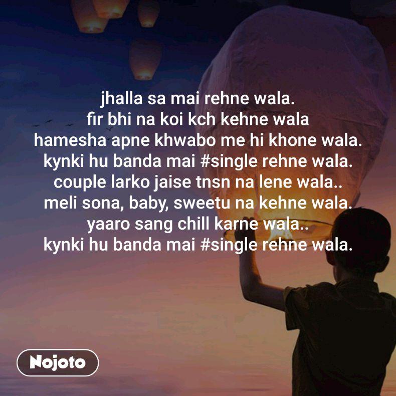 jhalla sa mai rehne wala. fir bhi na koi kch kehne wala hamesha apne khwabo me hi khone wala. kynki hu banda mai #single rehne wala. couple larko jaise tnsn na lene wala.. meli sona, baby, sweetu na kehne wala. yaaro sang chill karne wala.. kynki hu banda mai #single rehne wala.