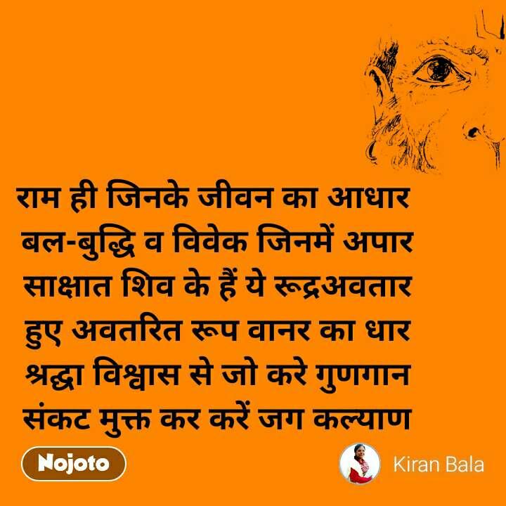 राम ही जिनके जीवन का आधार  बल-बुद्धि व विवेक जिनमें अपार साक्षात शिव के हैं ये रूद्रअवतार हुए अवतरित रूप वानर का धार श्रद्घा विश्वास से जो करे गुणगान  संकट मुक्त कर करें जग कल्याण