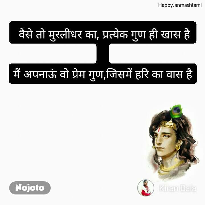 Happy Janmashtami  वैसे तो मुरलीधर का, प्रत्येक गुण ही खास है  मैं अपनाऊं वो प्रेम गुण,जिसमें हरि का वास है