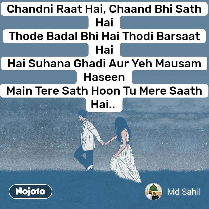 Chandni Raat Hai, Chaand Bhi Sath Hai Thode Badal Bhi Hai Thodi Barsaat Hai Hai Suhana Ghadi Aur Yeh Mausam Haseen Main Tere Sath Hoon Tu Mere Saath Hai..