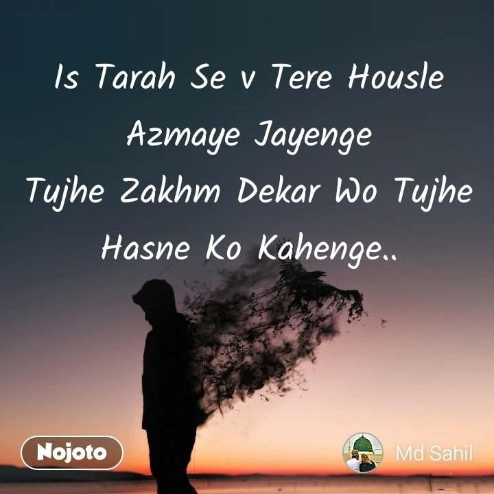Is Tarah Se v Tere Housle Azmaye Jayenge Tujhe Zakhm Dekar Wo Tujhe Hasne Ko Kahenge..