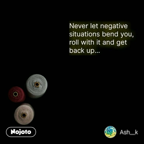 Never let negative situations bend you,  roll with it and get back up... #NojotoQuote