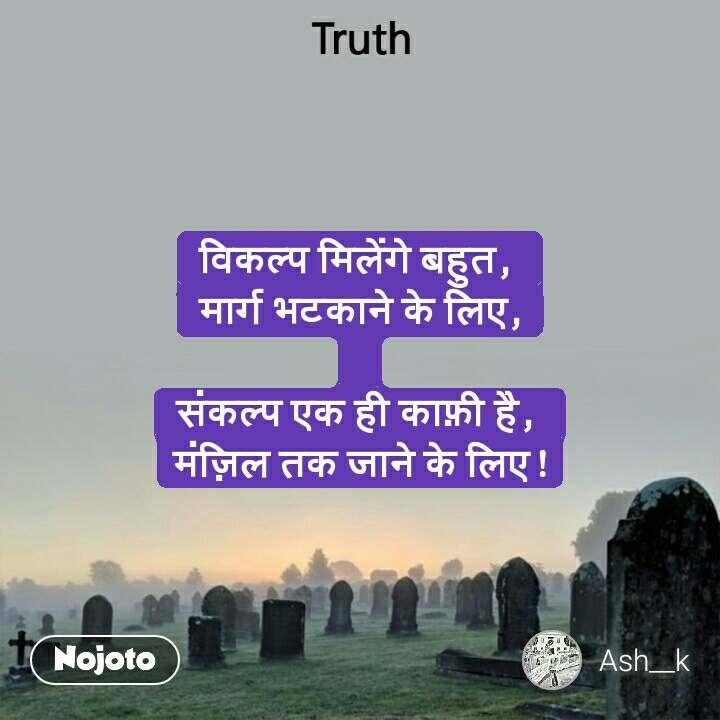 Truth विकल्प मिलेंगे बहुत,  मार्ग भटकाने के लिए,  संकल्प एक ही काफ़ी है,  मंज़िल तक जाने के लिए !