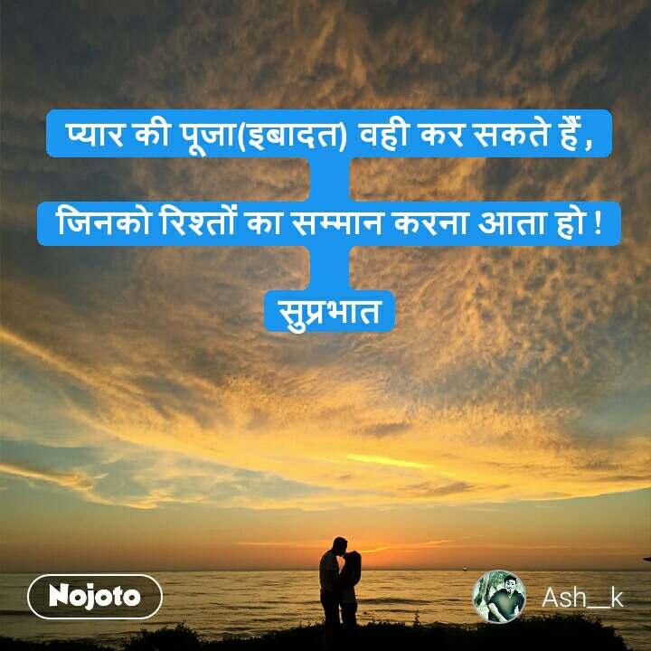 प्यार की पूजा(इबादत) वही कर सकते हैं,  जिनको रिश्तों का सम्मान करना आता हो !  सुप्रभात