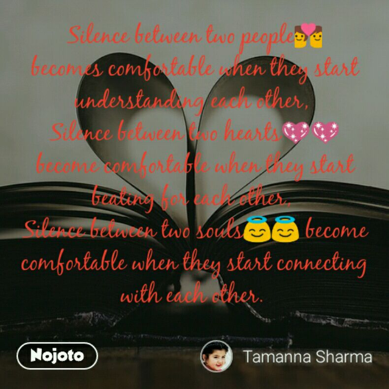 Silence between two people💑 becomes comfortable when they start understanding each other,  Silence between two hearts💖💖 become comfortable when they start beating for each other,  Silence between two souls😇😇 become comfortable when they start connecting with each other.