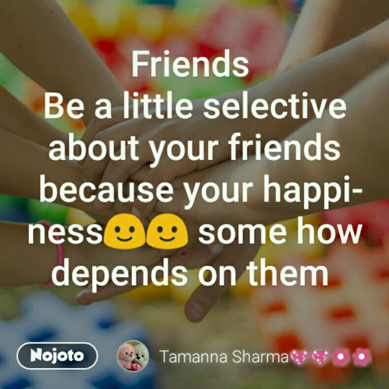 Friends  Be a little selective about your friends because your happiness🙂🙂 some how depends on them