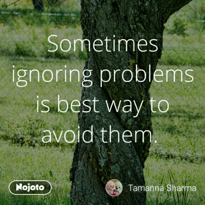 Sometimes ignoring problems is best way to avoid them.