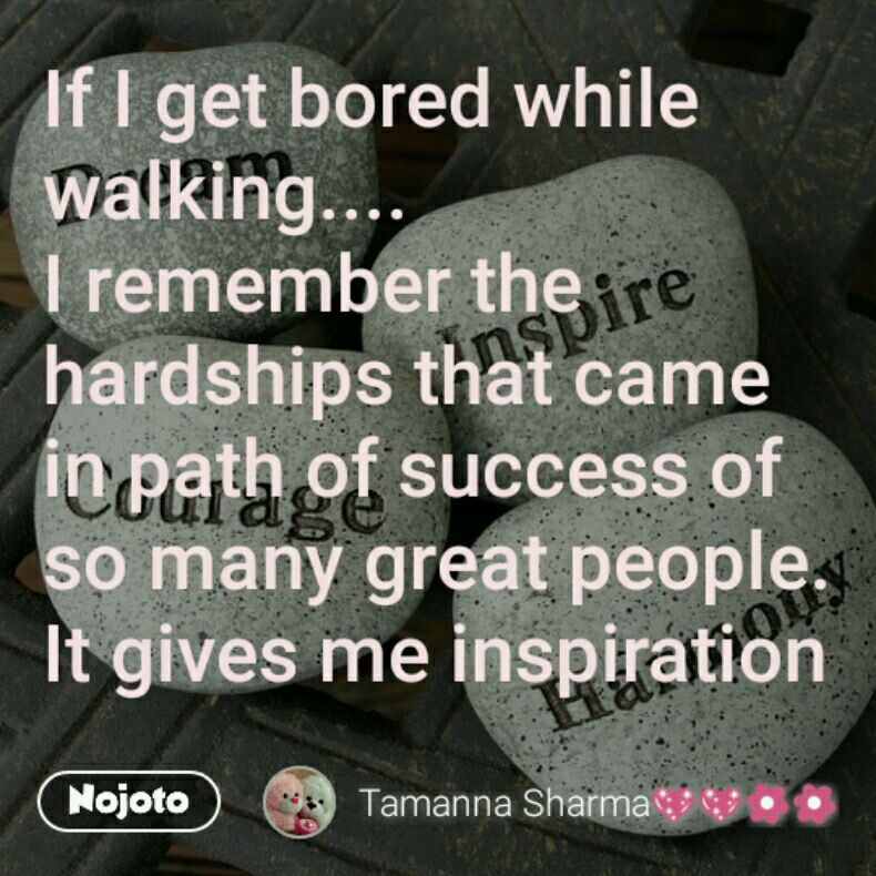 If I get bored while walking....  I remember the hardships that came in path of success of so many great people. It gives me inspiration to walk more....
