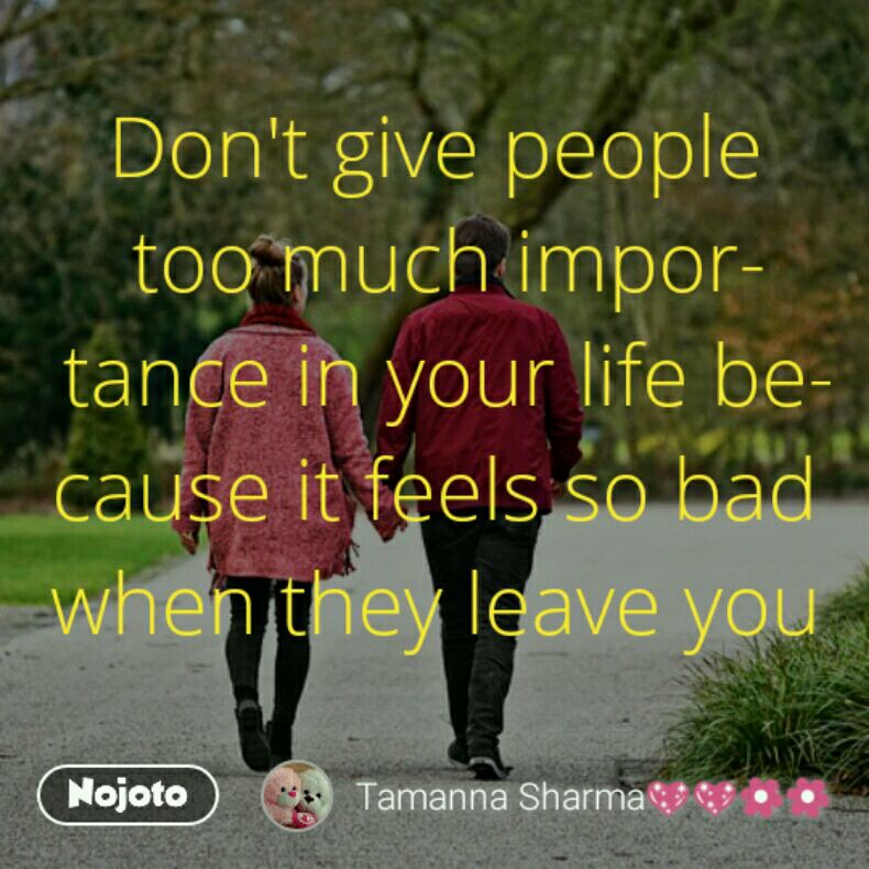 Dont Give People Too Much Importance In Your Life Because It Feels