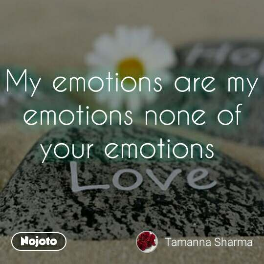 My Emotions Are My Emotions None Of Your Emotions Nojoto
