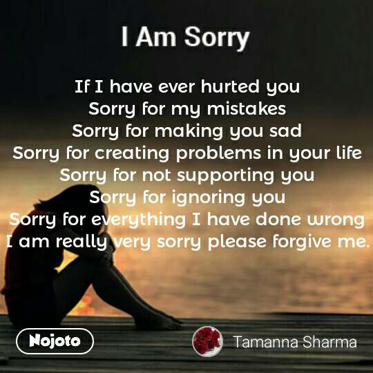 If I have ever hurted you  Sorry for my mistakes  Sorry for making you sad  Sorry for creating problems in your life  Sorry for not supporting you  Sorry for ignoring you  Sorry for everything I have done wrong  I am really very sorry please forgive me.