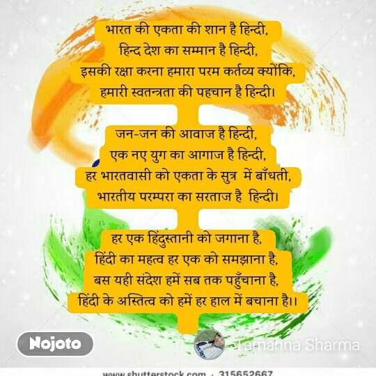 भारत की एकता की शान है हिन्दी,   हिन्द देश का सम्मान है हिन्दी,  इसकी रक्षा करना हमारा परम कर्तव्य क्योंकि, हमारी स्वतन्त्रता की पहचान है हिन्दी।  जन-जन की आवाज है हिन्दी,  एक नए युग का आगाज है हिन्दी, हर भारतवासी को एकता के सुत्र  में बाँधती, भारतीय परम्परा का सरताज है  हिन्दी।  हर एक हिंदुस्तानी को जगाना है,  हिंदी का महत्व हर एक को समझाना है,  बस यही संदेश हमें सब तक पहुँचाना है,  हिंदी के अस्तित्व को हमें हर हाल में बचाना है।।
