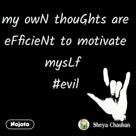 my owN thouGhts are eFficieNt to motivate mysLf  #evil #NojotoQuote