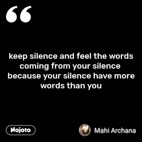 keep silence and feel the words coming from your silence  because your silence have more words than you #NojotoQuote