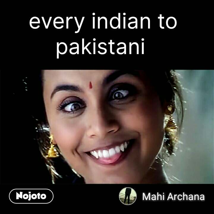 every indian to pakistani  #NojotoQuote