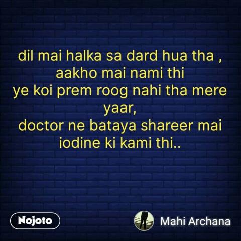 dil mai halka sa dard hua tha , aakho mai nami thi ye koi prem roog nahi tha mere yaar, doctor ne bataya shareer mai iodine ki kami thi.. #NojotoQuote