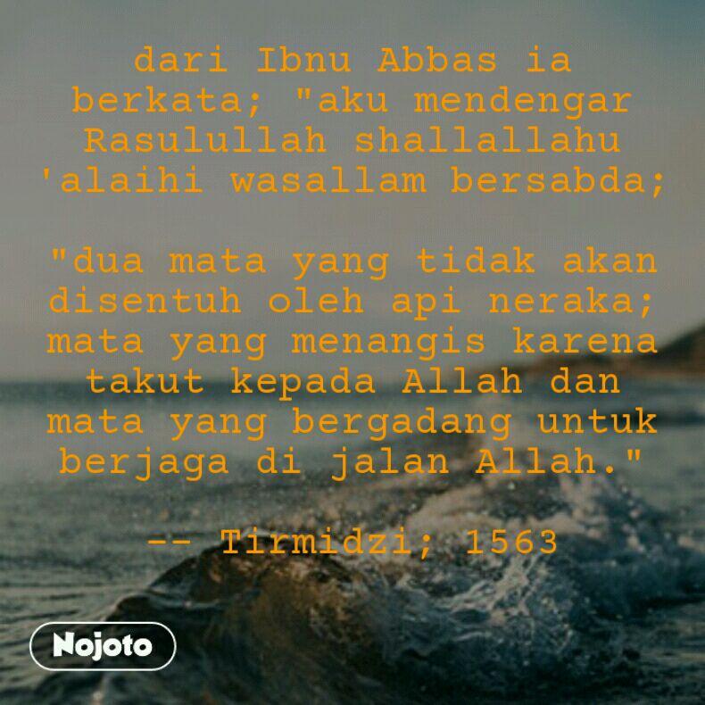 """dari Ibnu Abbas ia berkata; """"aku mendengar Rasulullah shallallahu 'alaihi wasallam bersabda;  """"dua mata yang tidak akan disentuh oleh api neraka; mata yang menangis karena takut kepada Allah dan mata yang bergadang untuk berjaga di jalan Allah.""""  -- Tirmidzi; 1563"""