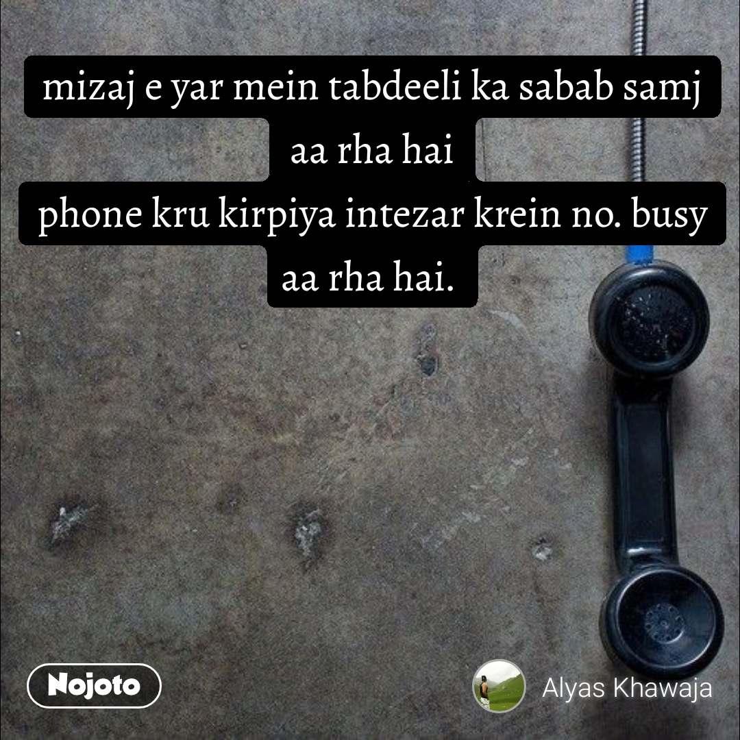 mizaj e yar mein tabdeeli ka sabab samj aa rha hai phone kru kirpiya intezar krein no. busy aa rha hai.