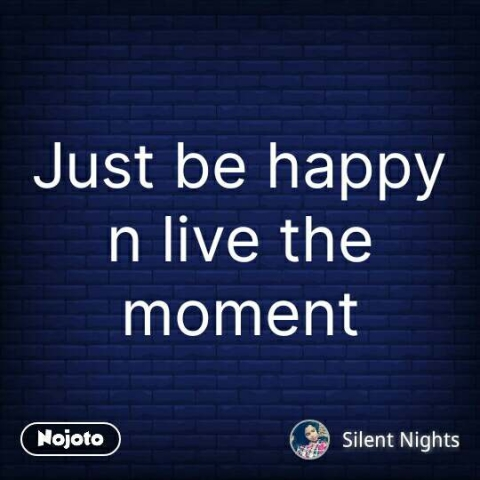 Just be happy n live the moment #NojotoQuote