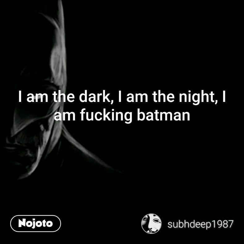 I am the dark, I am the night, I am fucking batman