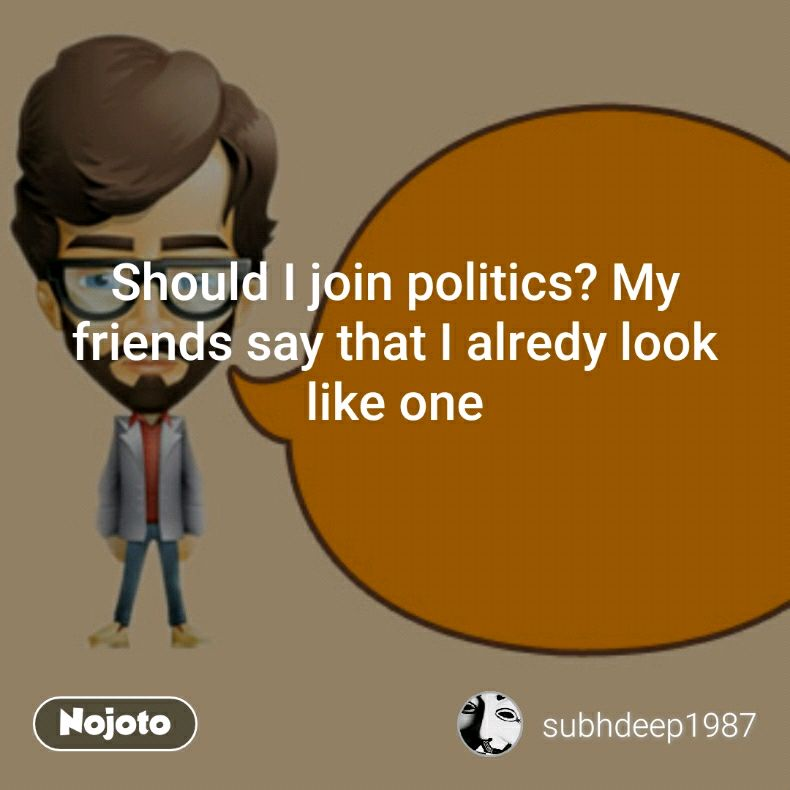 Should I join politics? My friends say that I alredy look like one