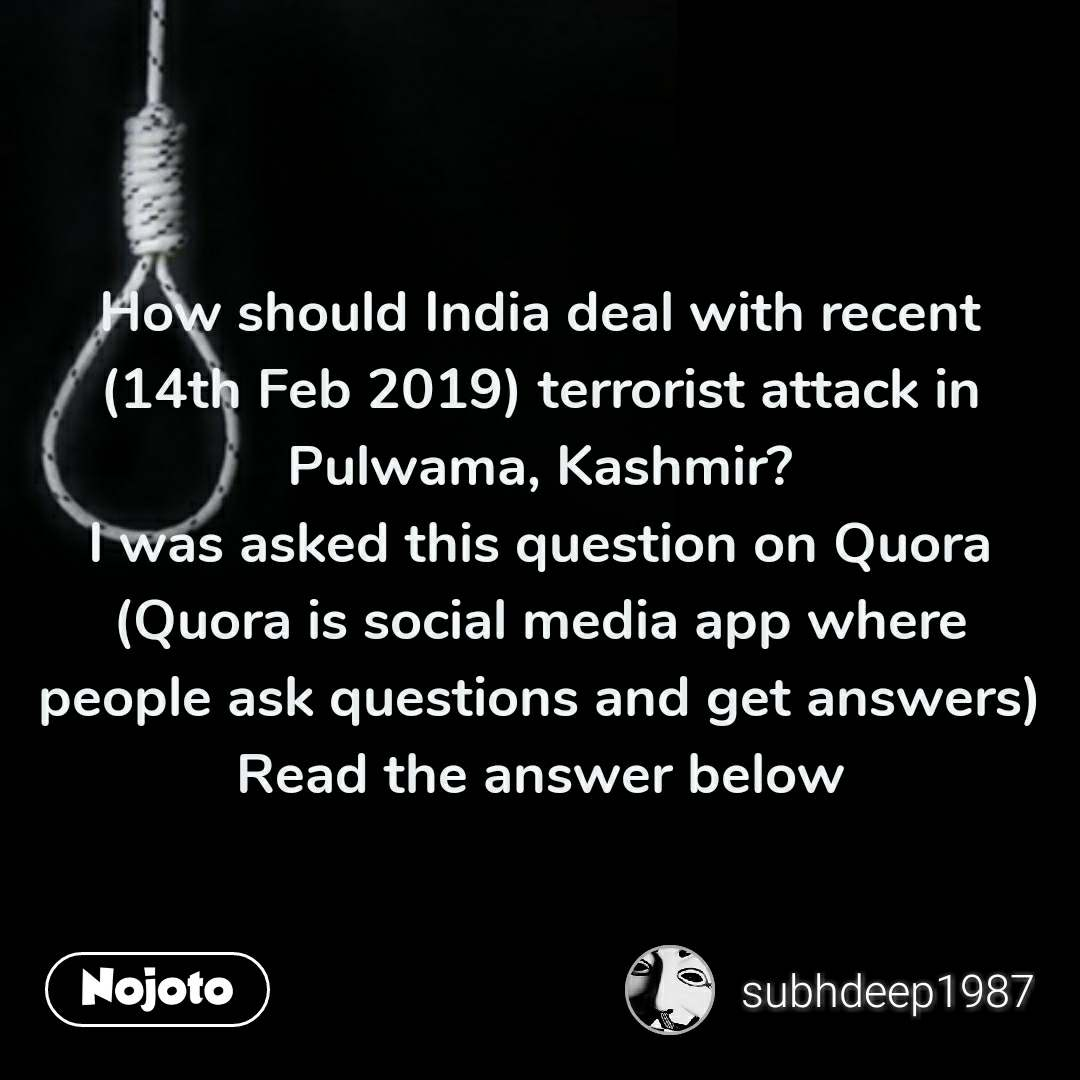 How should India deal with recent (14th Feb 2019) terrorist attack in Pulwama, Kashmir? I was asked this question on Quora (Quora is social media app where people ask questions and get answers) Read the answer below